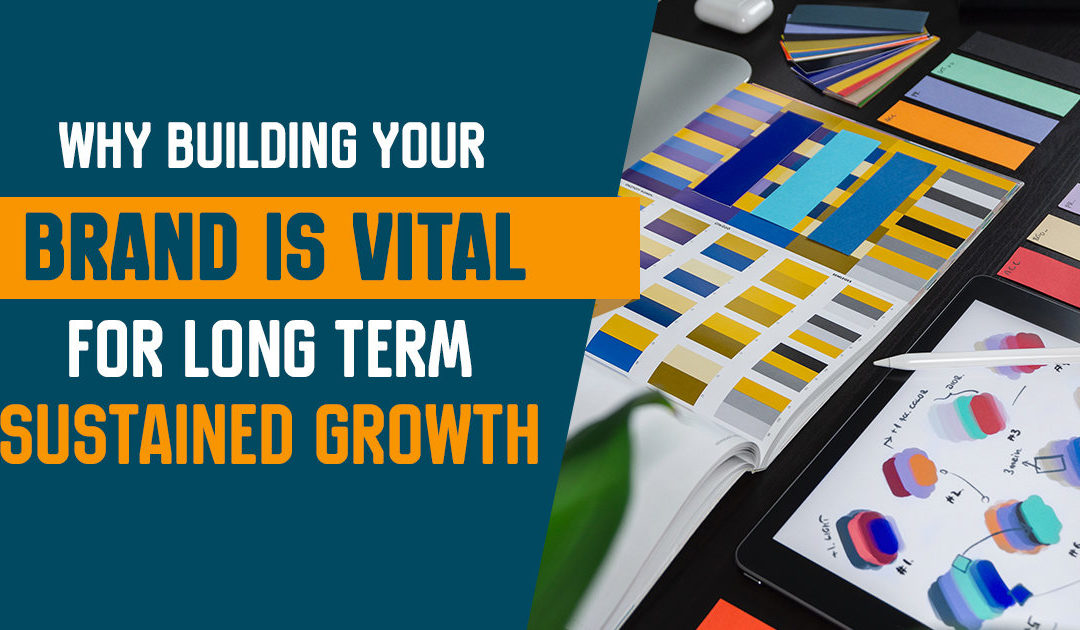 Why Building Your Brand is Vital for Long Term Sustained Growth